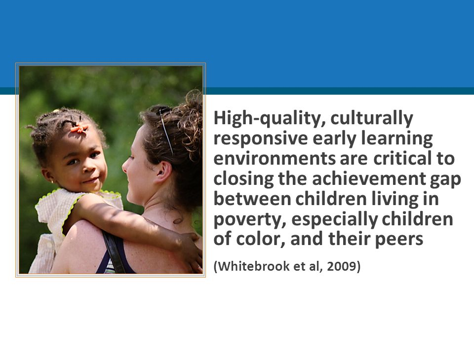High-quality, culturally responsive early learning environments are critical to closing the achievement gap between children living in poverty, especially children of color, and their peers (Whitebrook et al, 2009)