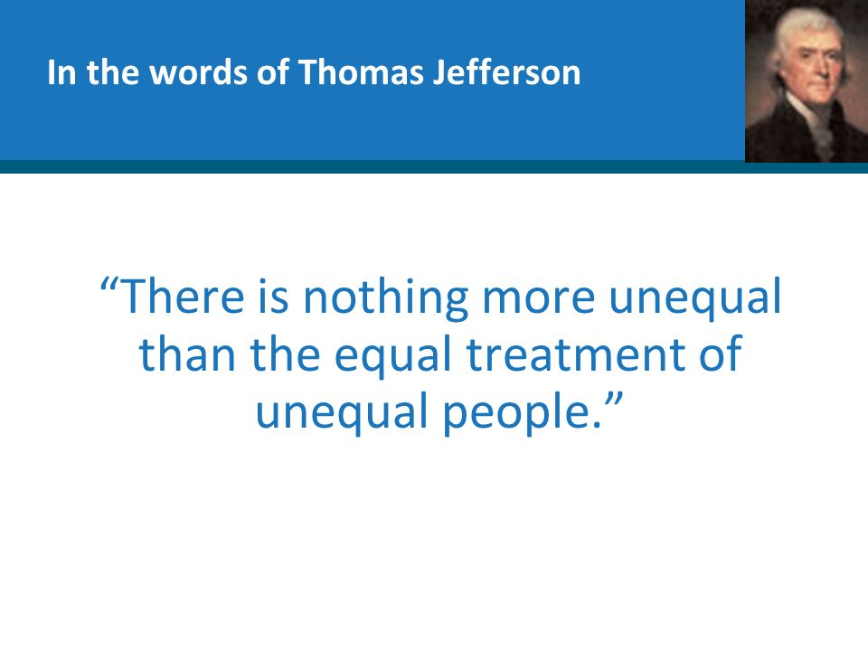 In the words of Thomas Jefferson There is nothing more unequal than the equal treatment of unequal people.