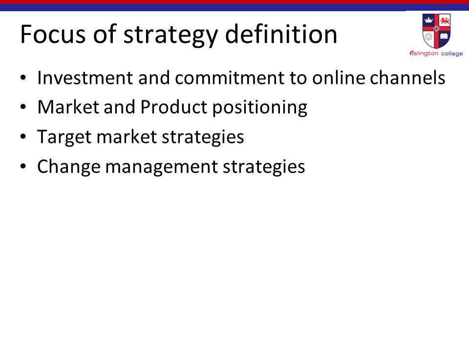 Focus of strategy definition Investment and commitment to online channels Market and Product positioning Target market strategies Change management strategies
