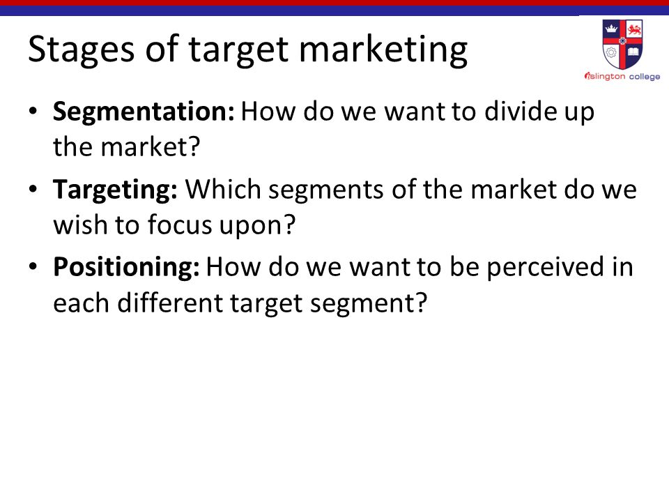 Stages of target marketing Segmentation: How do we want to divide up the market.