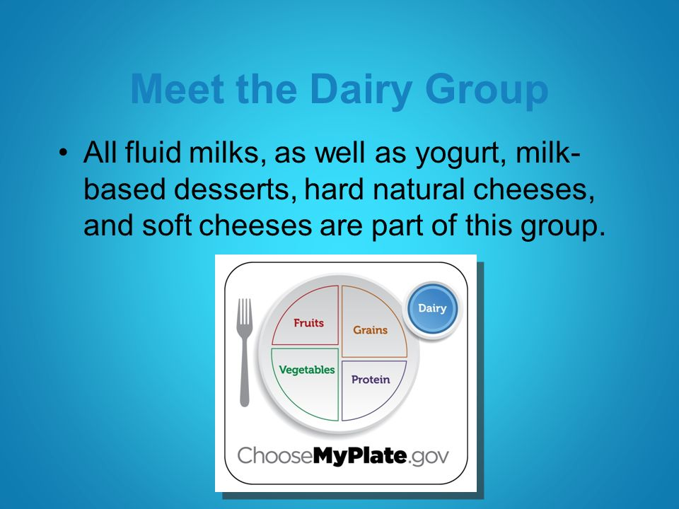 Meet the Dairy Group All fluid milks, as well as yogurt, milk- based desserts, hard natural cheeses, and soft cheeses are part of this group.
