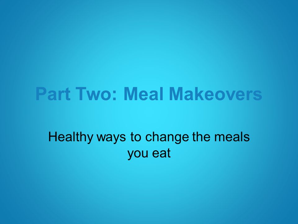Part Two: Meal Makeovers Healthy ways to change the meals you eat