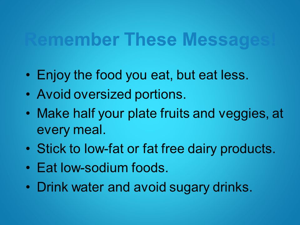 Remember These Messages. Enjoy the food you eat, but eat less.
