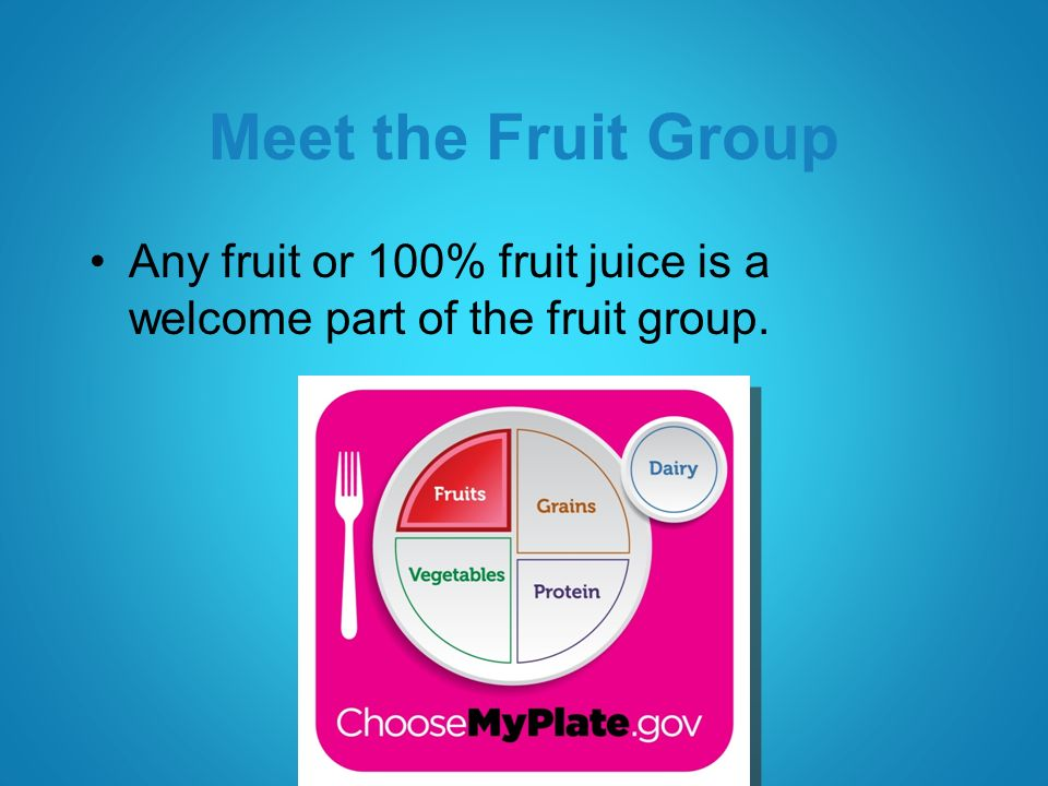 Meet the Fruit Group Any fruit or 100% fruit juice is a welcome part of the fruit group.
