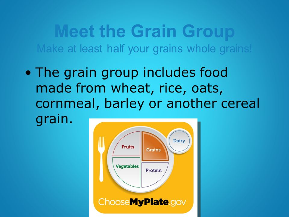 Meet the Grain Group Make at least half your grains whole grains.