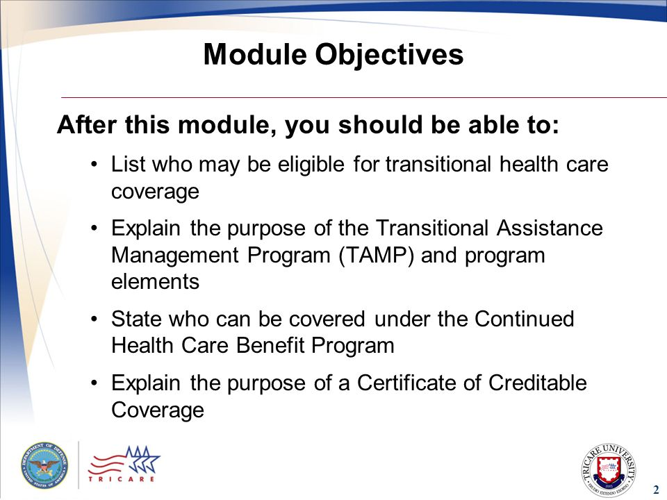 2 Module Objectives After this module, you should be able to: List who may be eligible for transitional health care coverage Explain the purpose of the Transitional Assistance Management Program (TAMP) and program elements State who can be covered under the Continued Health Care Benefit Program Explain the purpose of a Certificate of Creditable Coverage