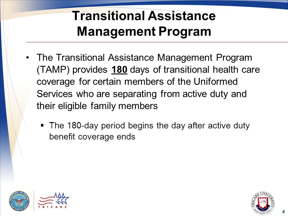 4 Transitional Assistance Management Program The Transitional Assistance Management Program (TAMP) provides 180 days of transitional health care coverage for certain members of the Uniformed Services who are separating from active duty and their eligible family members  The 180-day period begins the day after active duty benefit coverage ends