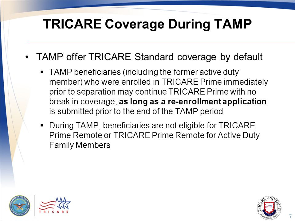 7 TRICARE Coverage During TAMP TAMP offer TRICARE Standard coverage by default  TAMP beneficiaries (including the former active duty member) who were enrolled in TRICARE Prime immediately prior to separation may continue TRICARE Prime with no break in coverage, as long as a re-enrollment application is submitted prior to the end of the TAMP period  During TAMP, beneficiaries are not eligible for TRICARE Prime Remote or TRICARE Prime Remote for Active Duty Family Members