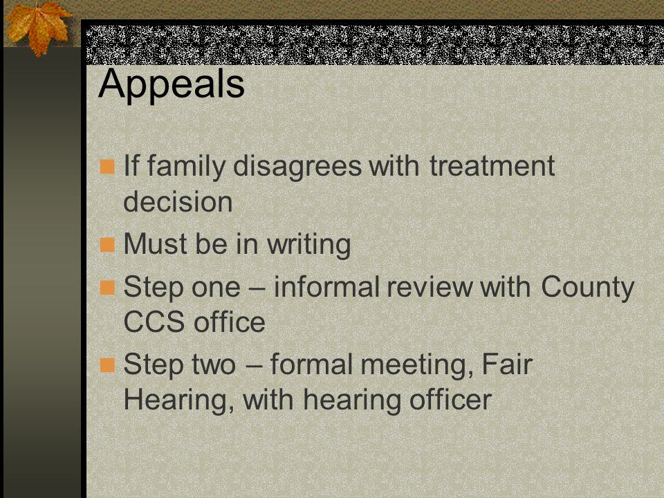Appeals If family disagrees with treatment decision Must be in writing Step one – informal review with County CCS office Step two – formal meeting, Fair Hearing, with hearing officer