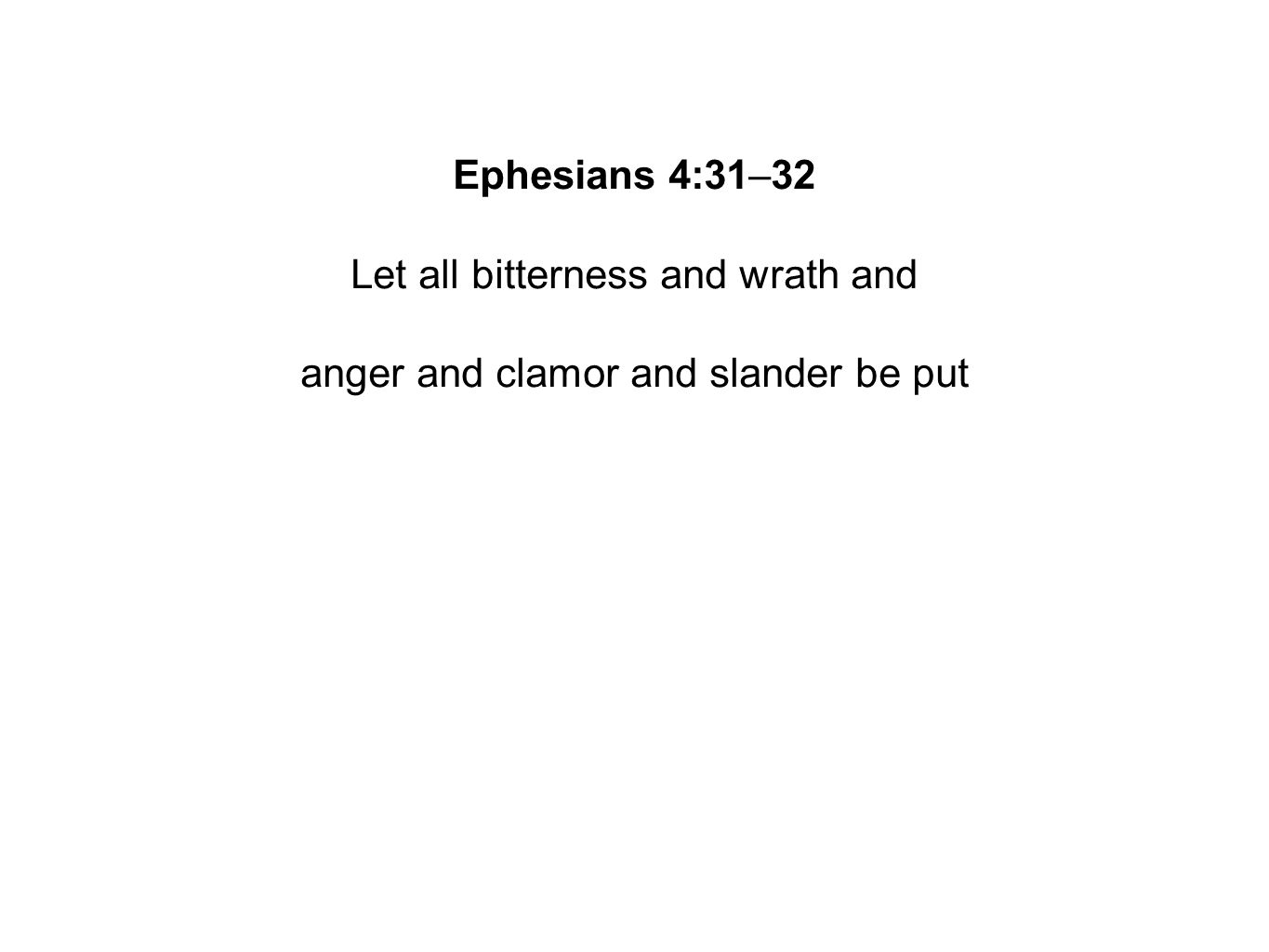Ephesians 4:31–32 Let all bitterness and wrath and anger and clamor and slander be put