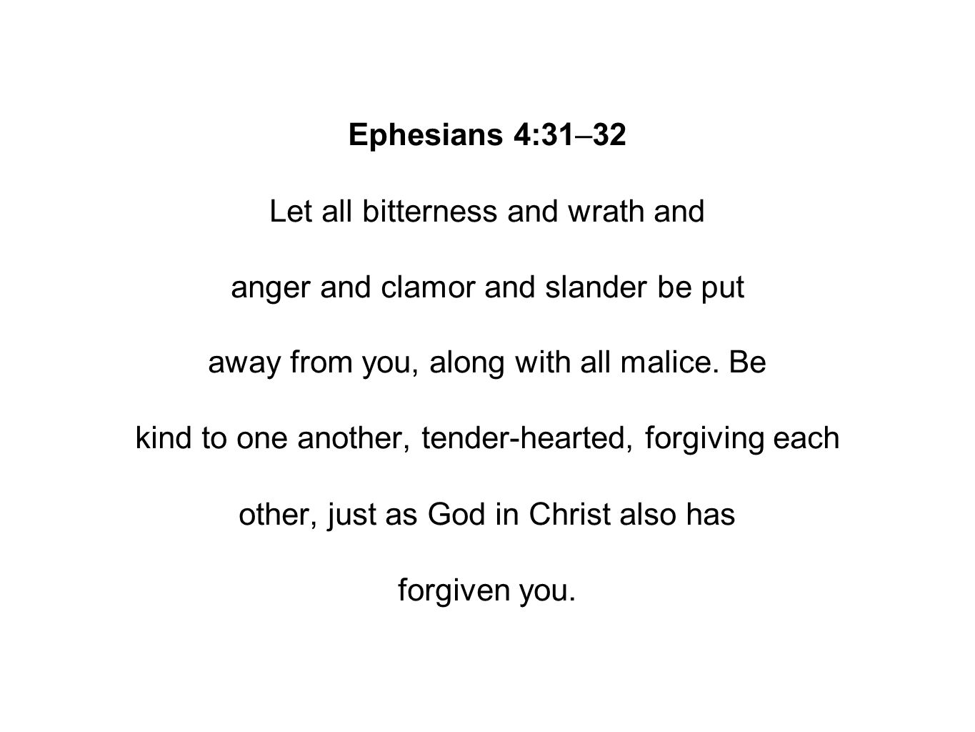Ephesians 4:31–32 Let all bitterness and wrath and anger and clamor and slander be put away from you, along with all malice.