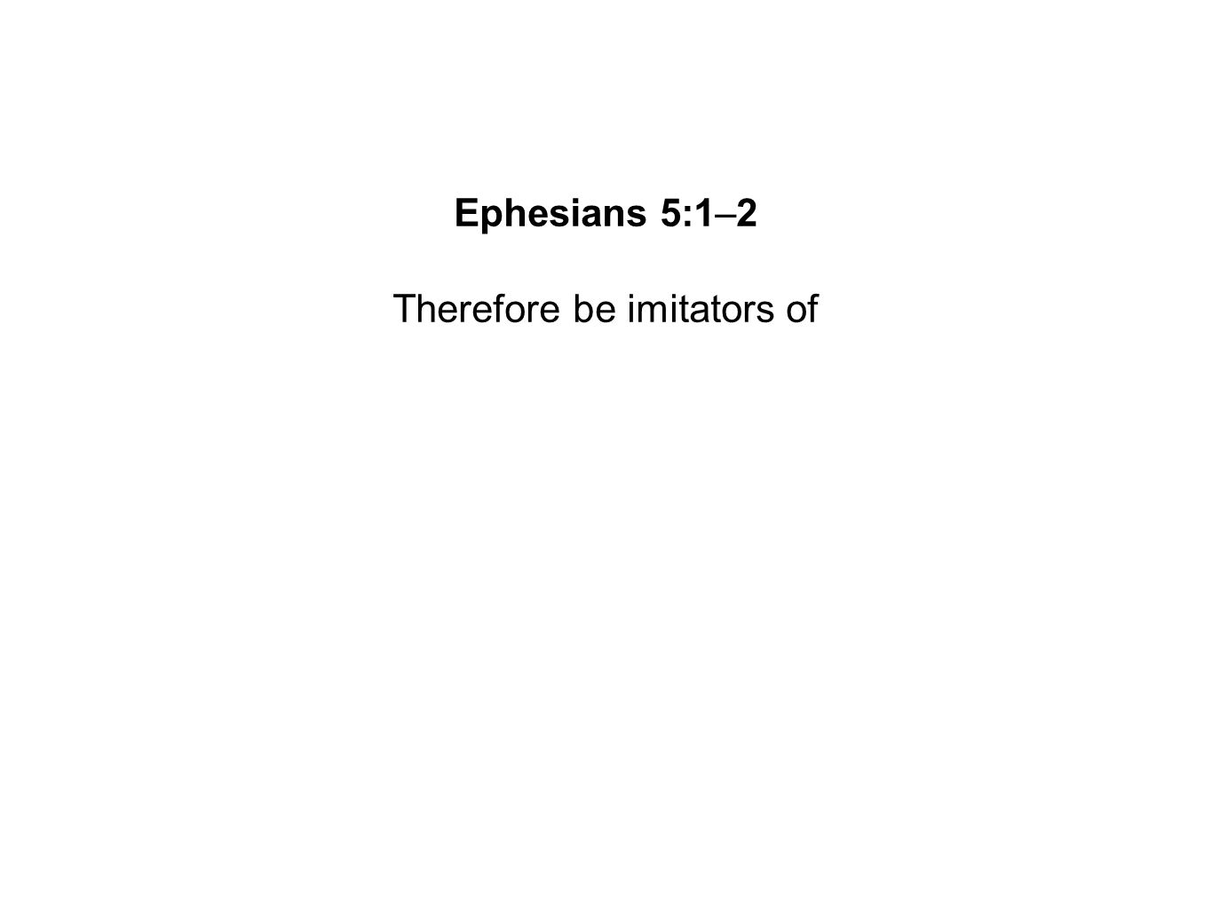 Therefore be imitators of