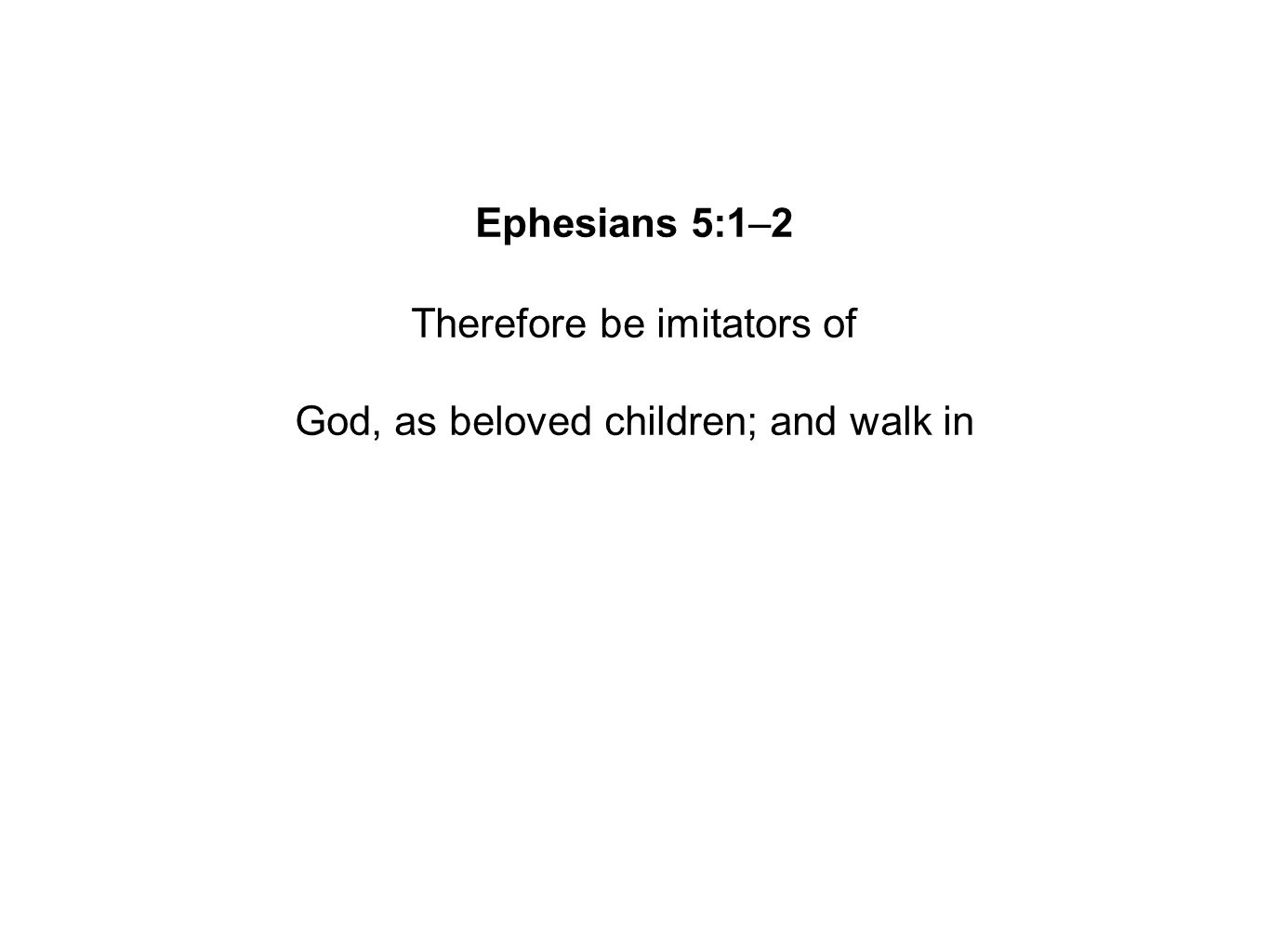 Ephesians 5:1–2 Therefore be imitators of God, as beloved children; and walk in