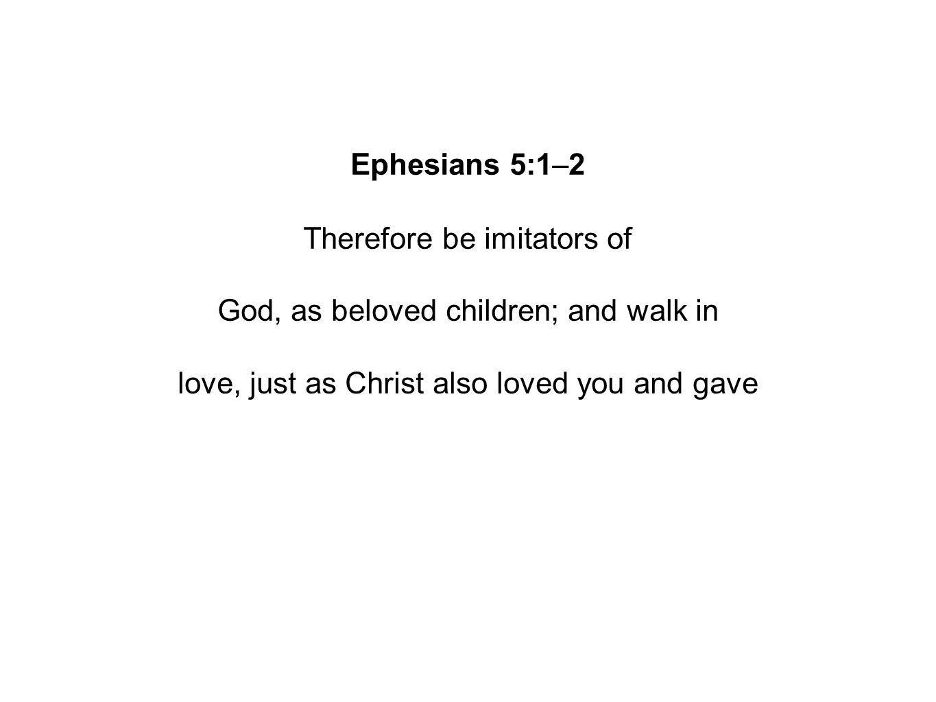 Ephesians 5:1–2 Therefore be imitators of God, as beloved children; and walk in love, just as Christ also loved you and gave