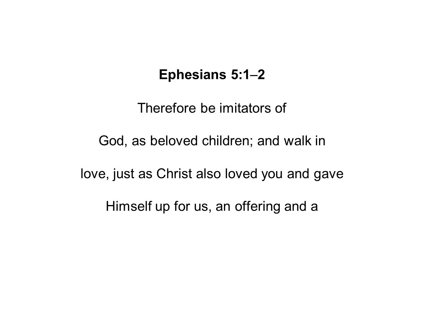 Ephesians 5:1–2 Therefore be imitators of God, as beloved children; and walk in love, just as Christ also loved you and gave Himself up for us, an offering and a