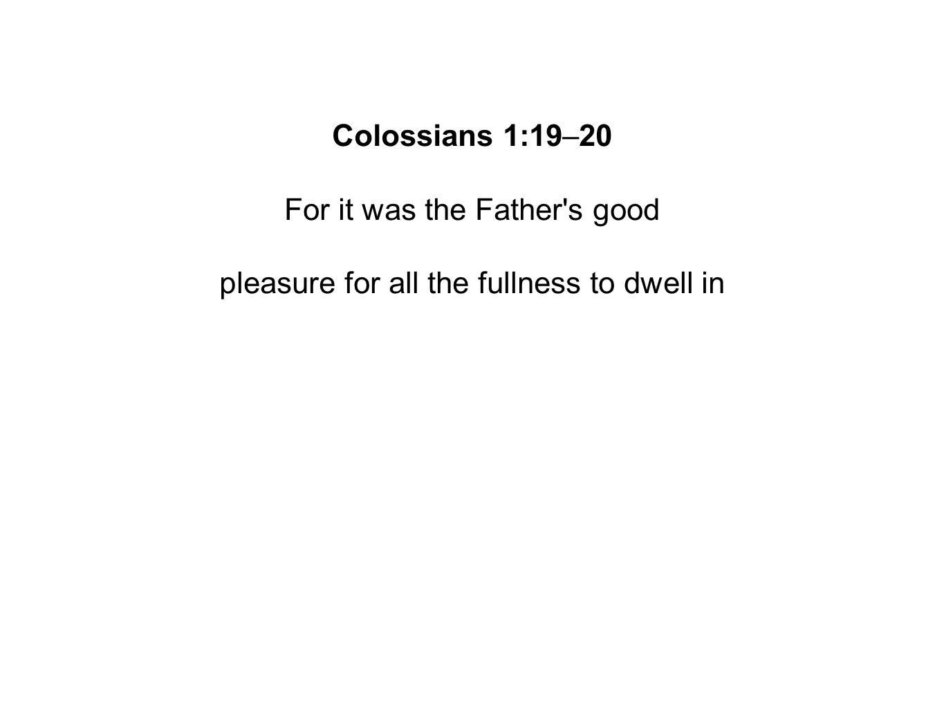 Colossians 1:19–20 For it was the Father s good pleasure for all the fullness to dwell in