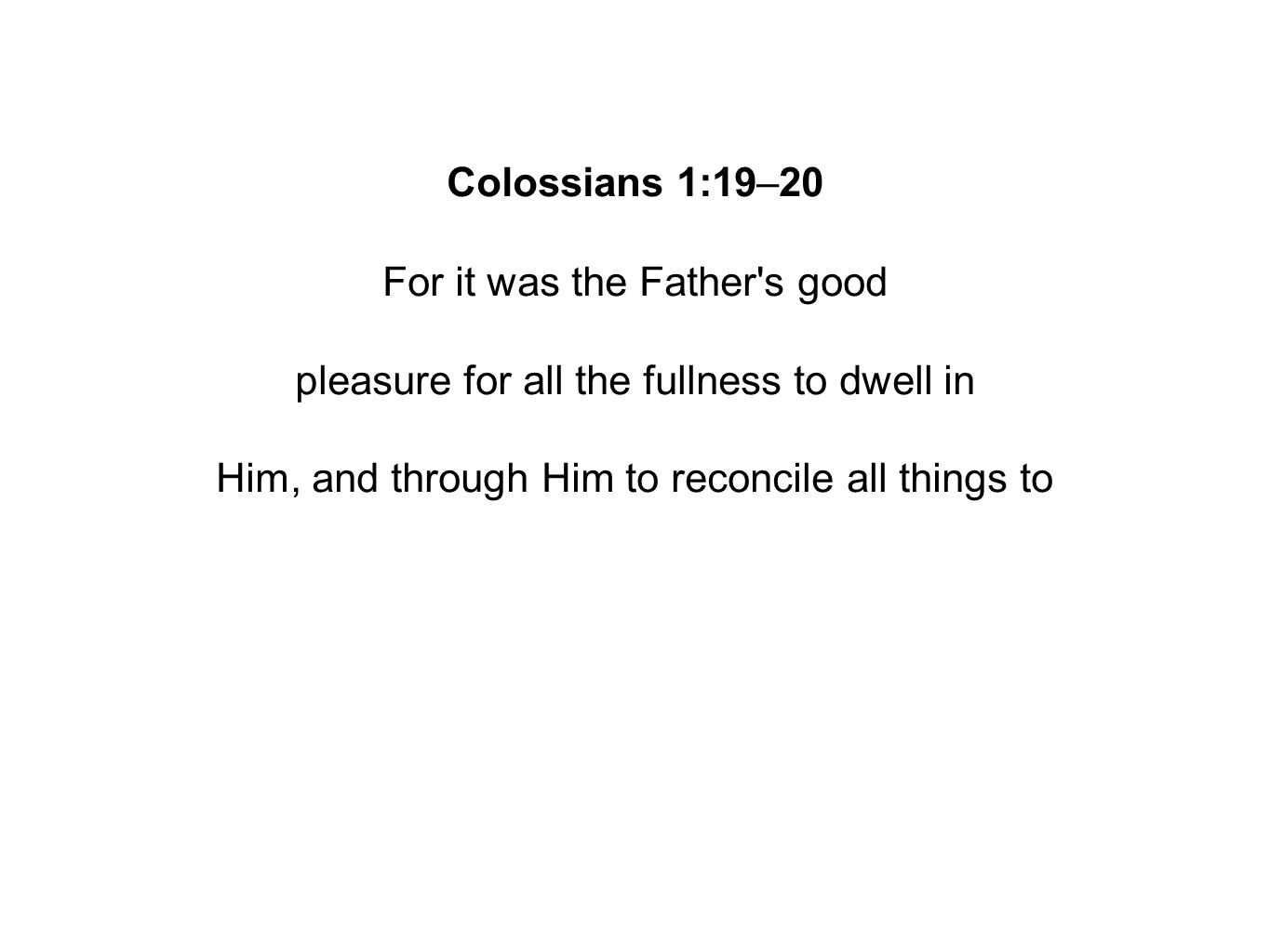 Colossians 1:19–20 For it was the Father s good pleasure for all the fullness to dwell in Him, and through Him to reconcile all things to