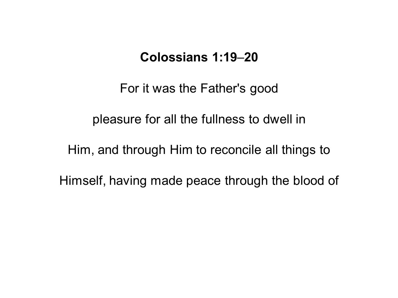 Colossians 1:19–20 For it was the Father s good pleasure for all the fullness to dwell in Him, and through Him to reconcile all things to Himself, having made peace through the blood of