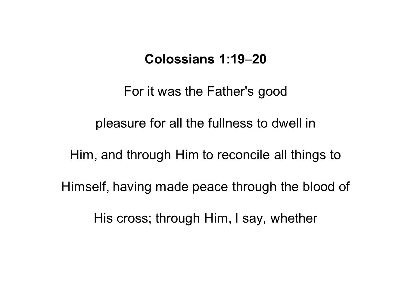 Colossians 1:19–20 For it was the Father s good pleasure for all the fullness to dwell in Him, and through Him to reconcile all things to Himself, having made peace through the blood of His cross; through Him, I say, whether