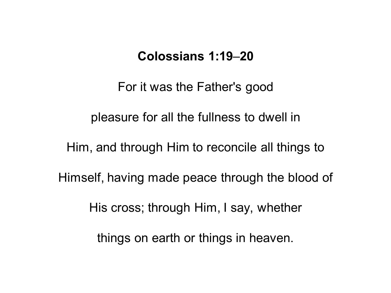 Colossians 1:19–20 For it was the Father s good pleasure for all the fullness to dwell in Him, and through Him to reconcile all things to Himself, having made peace through the blood of His cross; through Him, I say, whether things on earth or things in heaven.