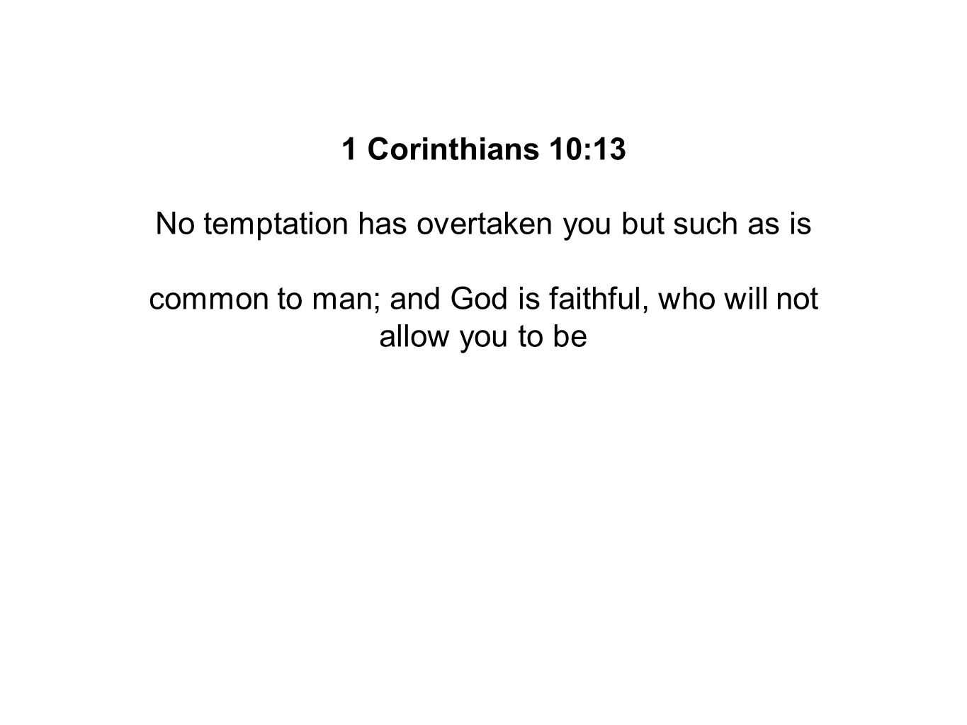 1 Corinthians 10:13 No temptation has overtaken you but such as is common to man; and God is faithful, who will not allow you to be