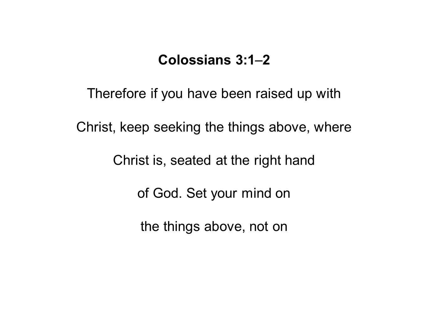 Colossians 3:1–2 Therefore if you have been raised up with Christ, keep seeking the things above, where Christ is, seated at the right hand of God.