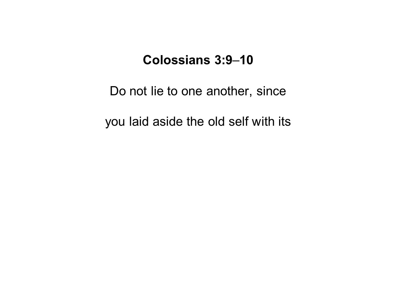 Colossians 3:9–10 Do not lie to one another, since you laid aside the old self with its