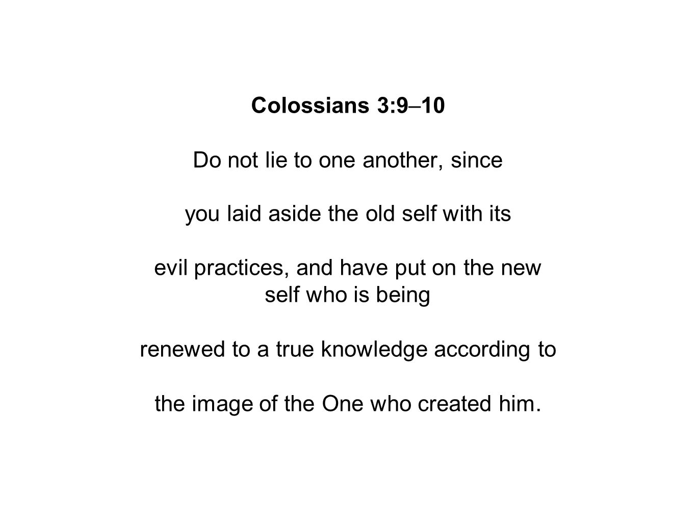 Colossians 3:9–10 Do not lie to one another, since you laid aside the old self with its evil practices, and have put on the new self who is being renewed to a true knowledge according to the image of the One who created him.