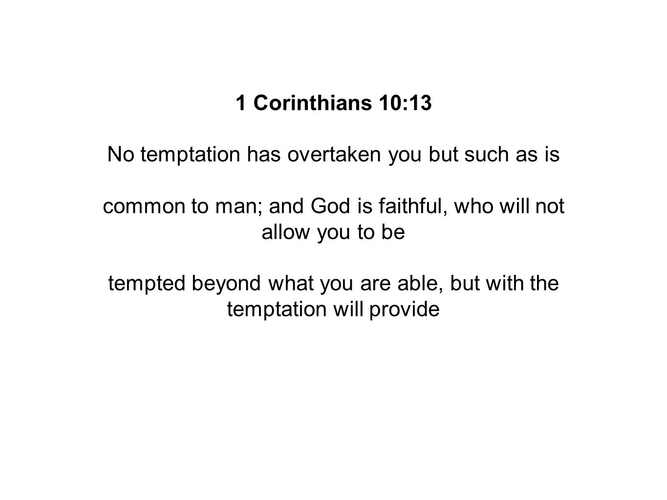 1 Corinthians 10:13 No temptation has overtaken you but such as is common to man; and God is faithful, who will not allow you to be tempted beyond what you are able, but with the temptation will provide