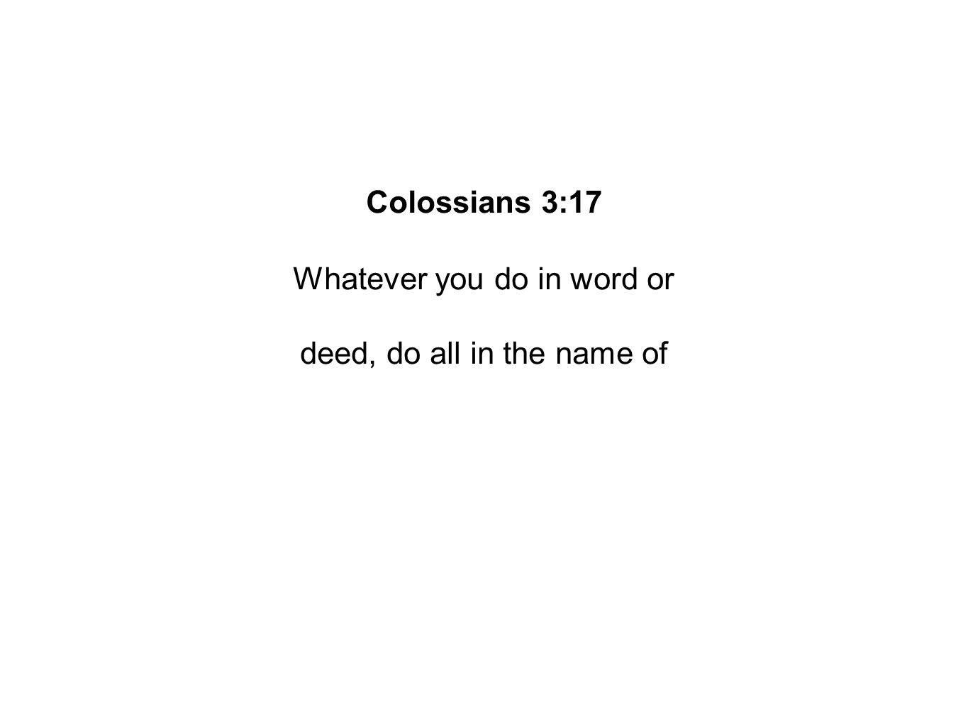 Colossians 3:17 Whatever you do in word or deed, do all in the name of
