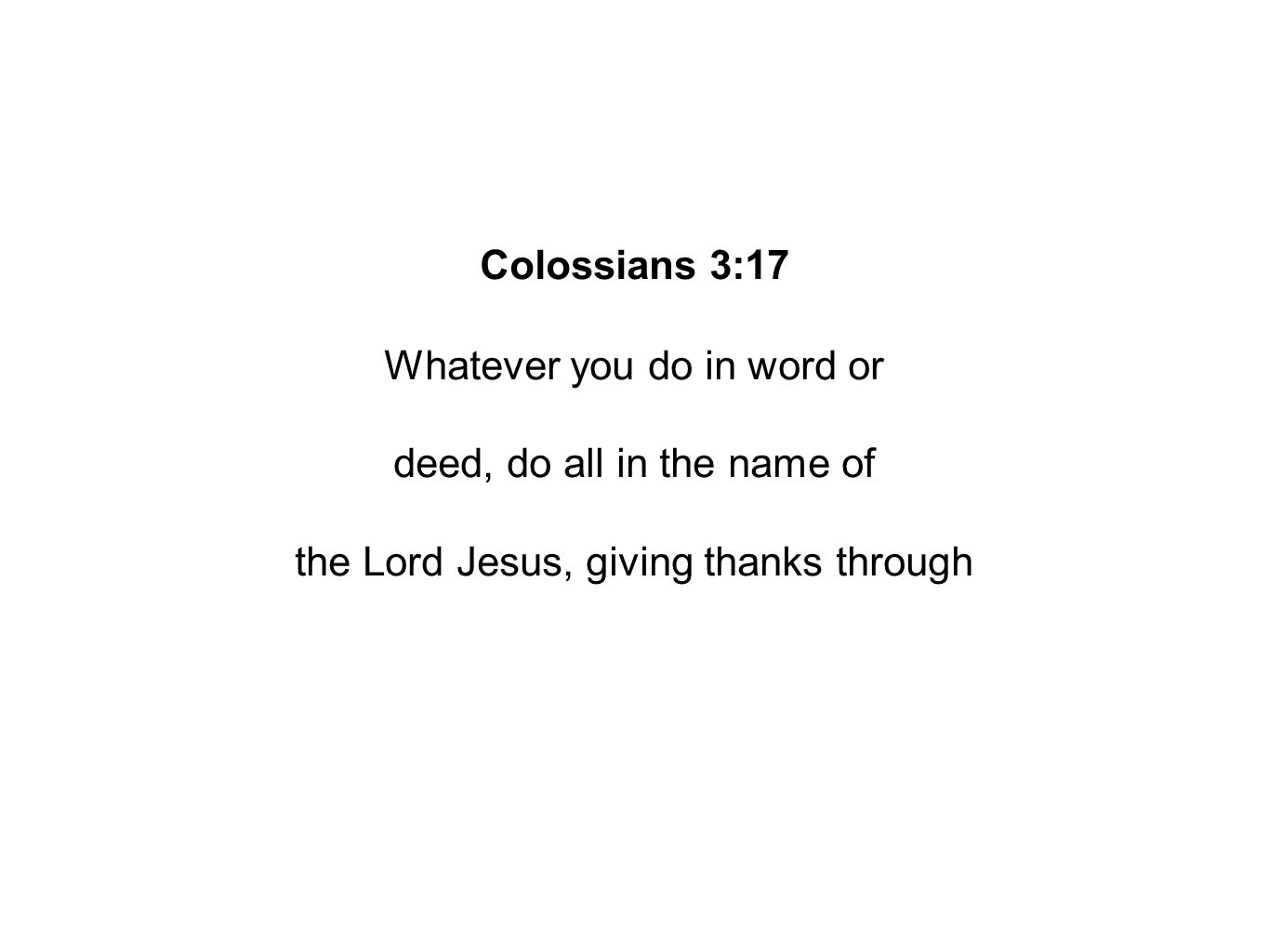Colossians 3:17 Whatever you do in word or deed, do all in the name of the Lord Jesus, giving thanks through