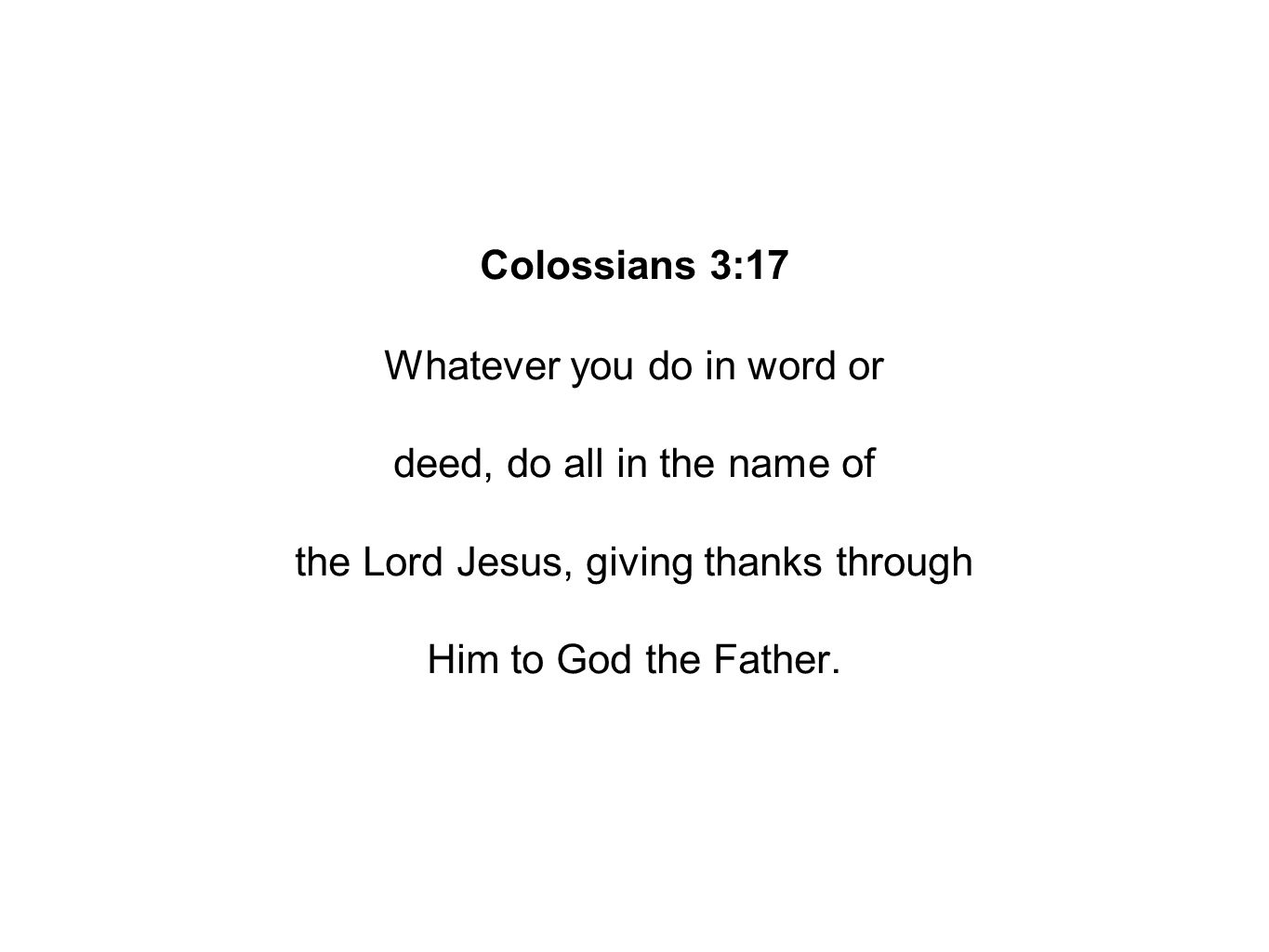 Colossians 3:17 Whatever you do in word or deed, do all in the name of the Lord Jesus, giving thanks through Him to God the Father.