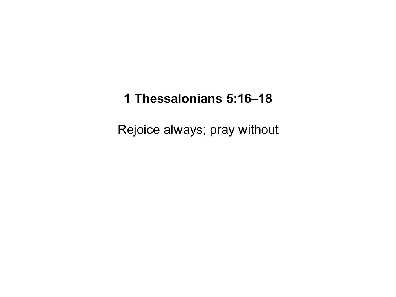 Rejoice always; pray without