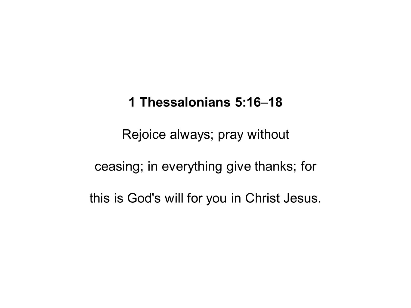 1 Thessalonians 5:16–18 Rejoice always; pray without ceasing; in everything give thanks; for this is God s will for you in Christ Jesus.