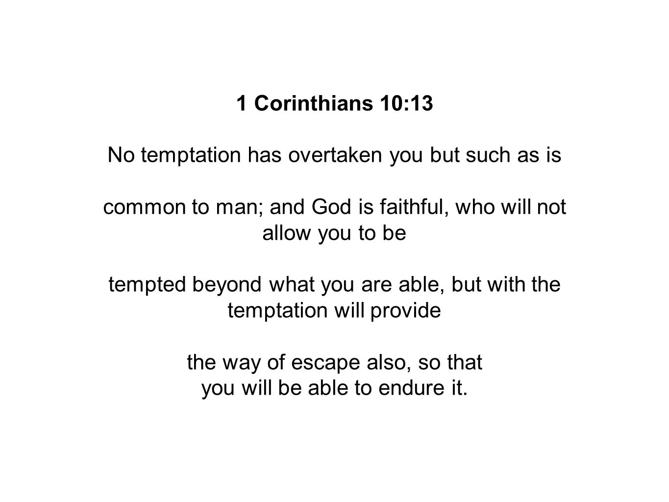 1 Corinthians 10:13 No temptation has overtaken you but such as is common to man; and God is faithful, who will not allow you to be tempted beyond what you are able, but with the temptation will provide the way of escape also, so that you will be able to endure it.