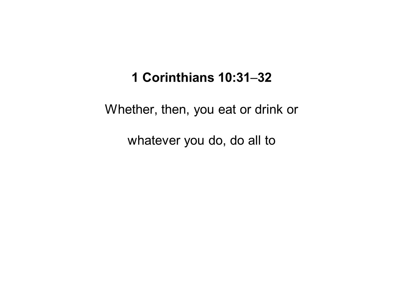 1 Corinthians 10:31–32 Whether, then, you eat or drink or whatever you do, do all to