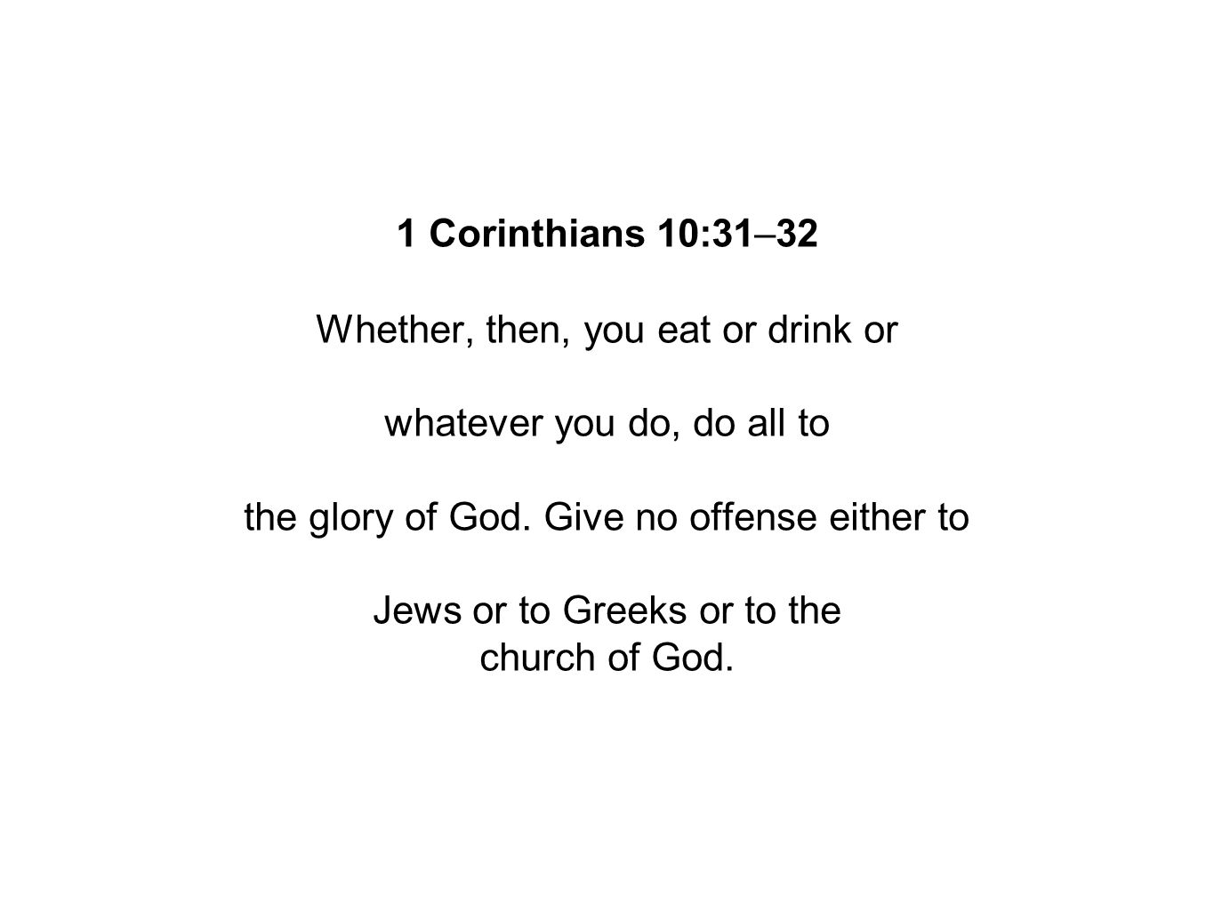 1 Corinthians 10:31–32 Whether, then, you eat or drink or whatever you do, do all to the glory of God.