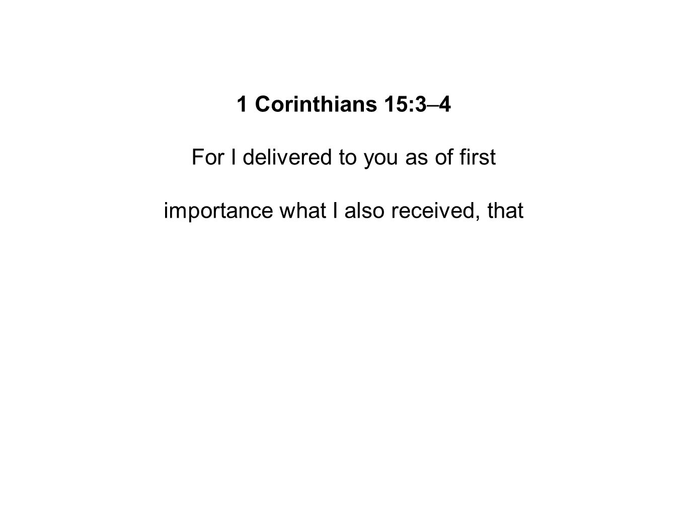 1 Corinthians 15:3–4 For I delivered to you as of first importance what I also received, that