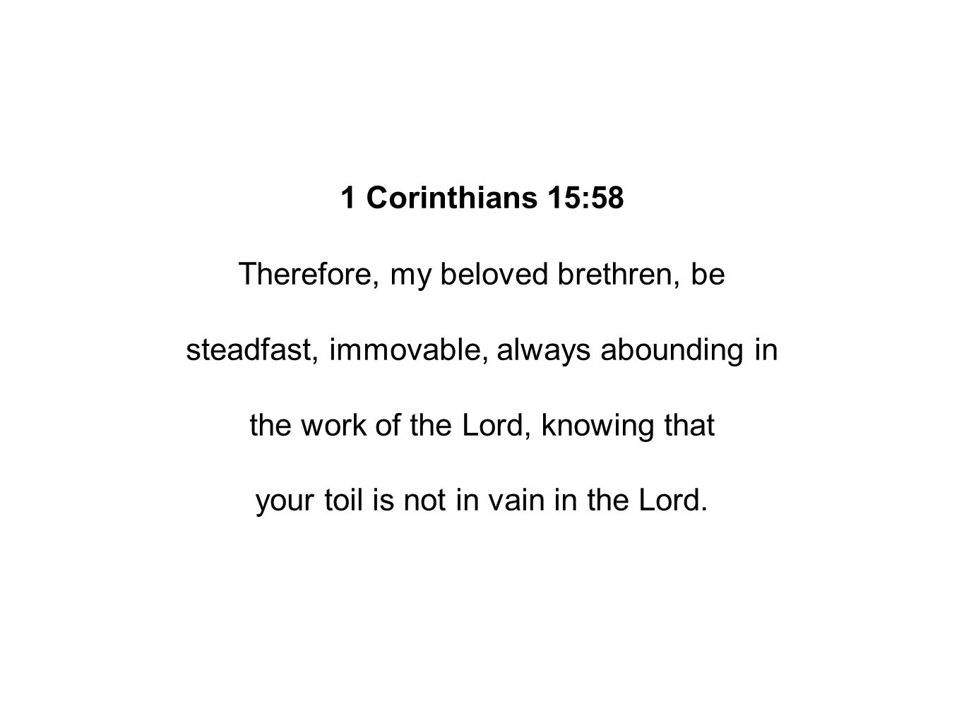 1 Corinthians 15:58 Therefore, my beloved brethren, be steadfast, immovable, always abounding in the work of the Lord, knowing that your toil is not in vain in the Lord.
