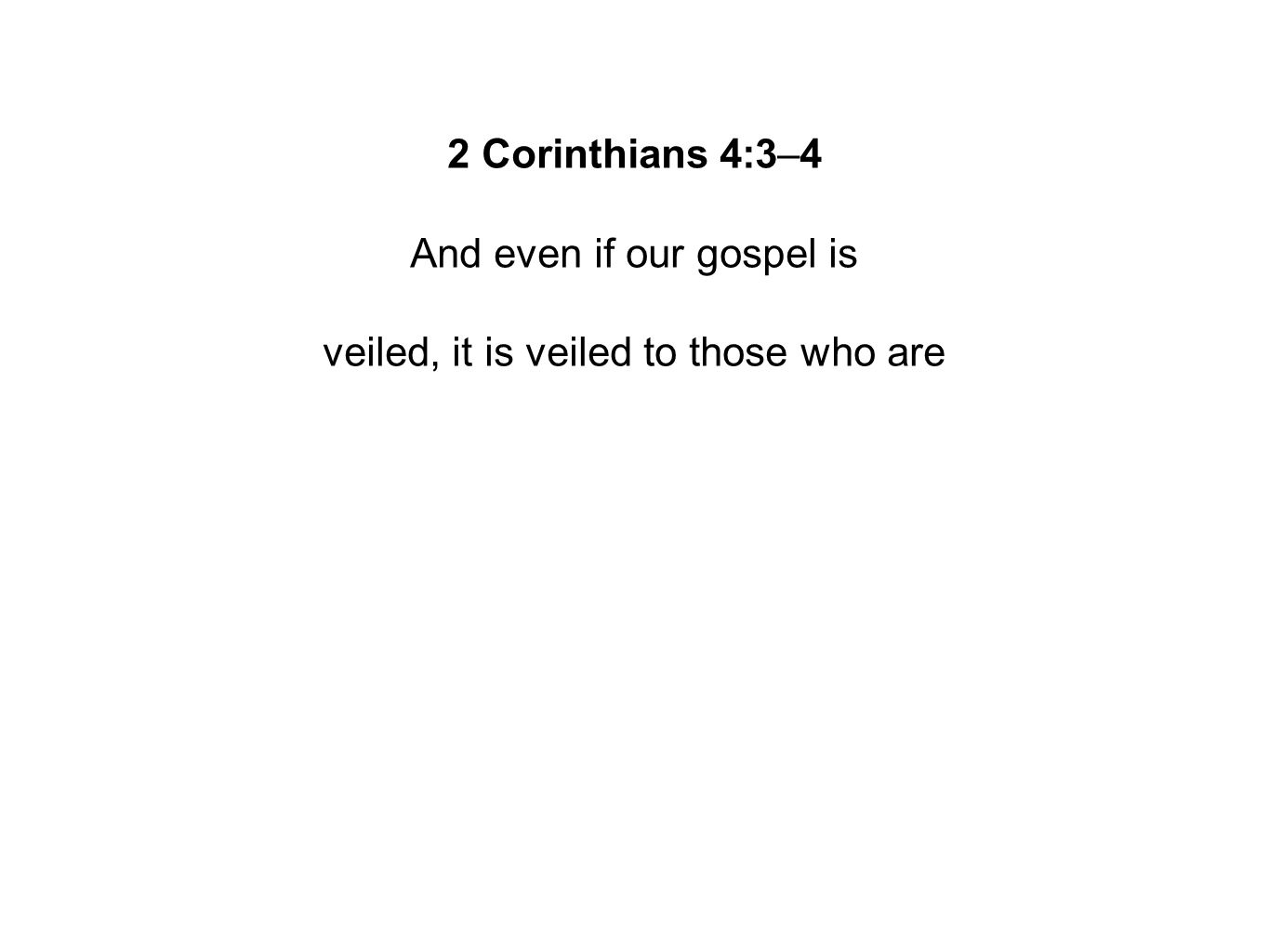 2 Corinthians 4:3–4 And even if our gospel is veiled, it is veiled to those who are