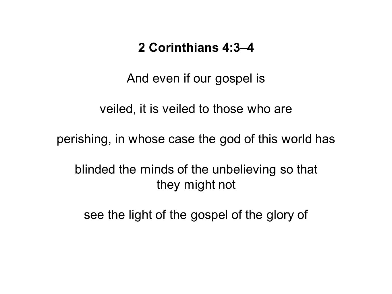 2 Corinthians 4:3–4 And even if our gospel is veiled, it is veiled to those who are perishing, in whose case the god of this world has blinded the minds of the unbelieving so that they might not see the light of the gospel of the glory of