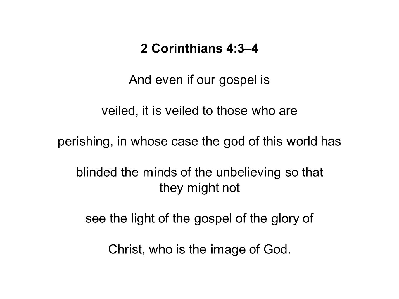2 Corinthians 4:3–4 And even if our gospel is veiled, it is veiled to those who are perishing, in whose case the god of this world has blinded the minds of the unbelieving so that they might not see the light of the gospel of the glory of Christ, who is the image of God.