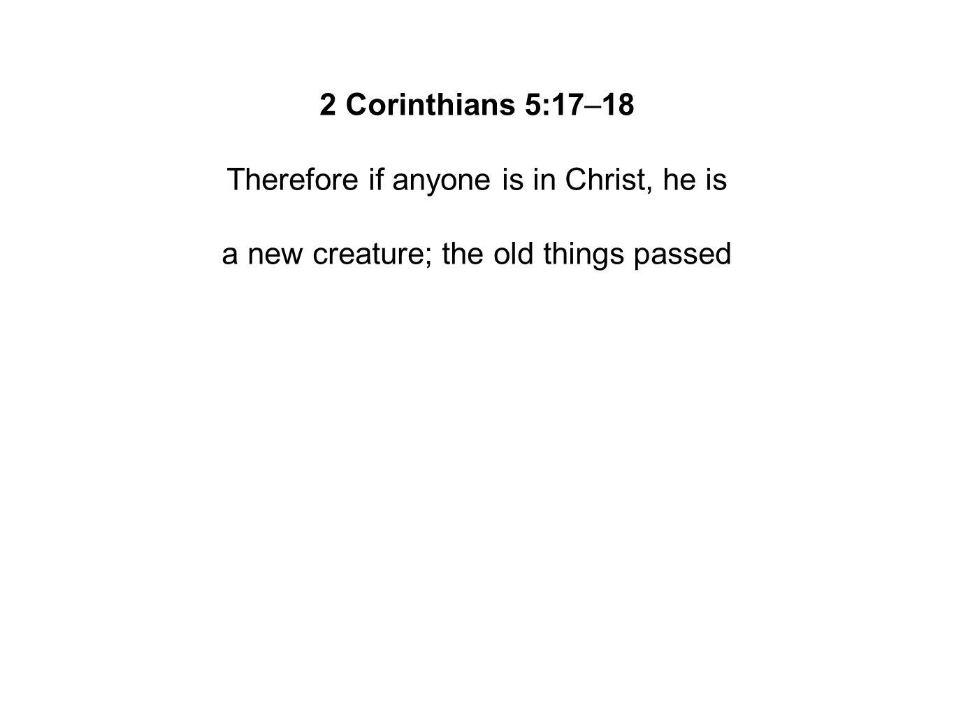 2 Corinthians 5:17–18 Therefore if anyone is in Christ, he is a new creature; the old things passed