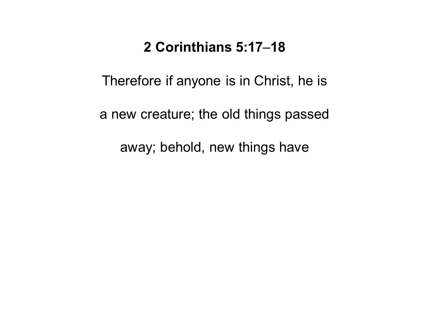 2 Corinthians 5:17–18 Therefore if anyone is in Christ, he is a new creature; the old things passed away; behold, new things have