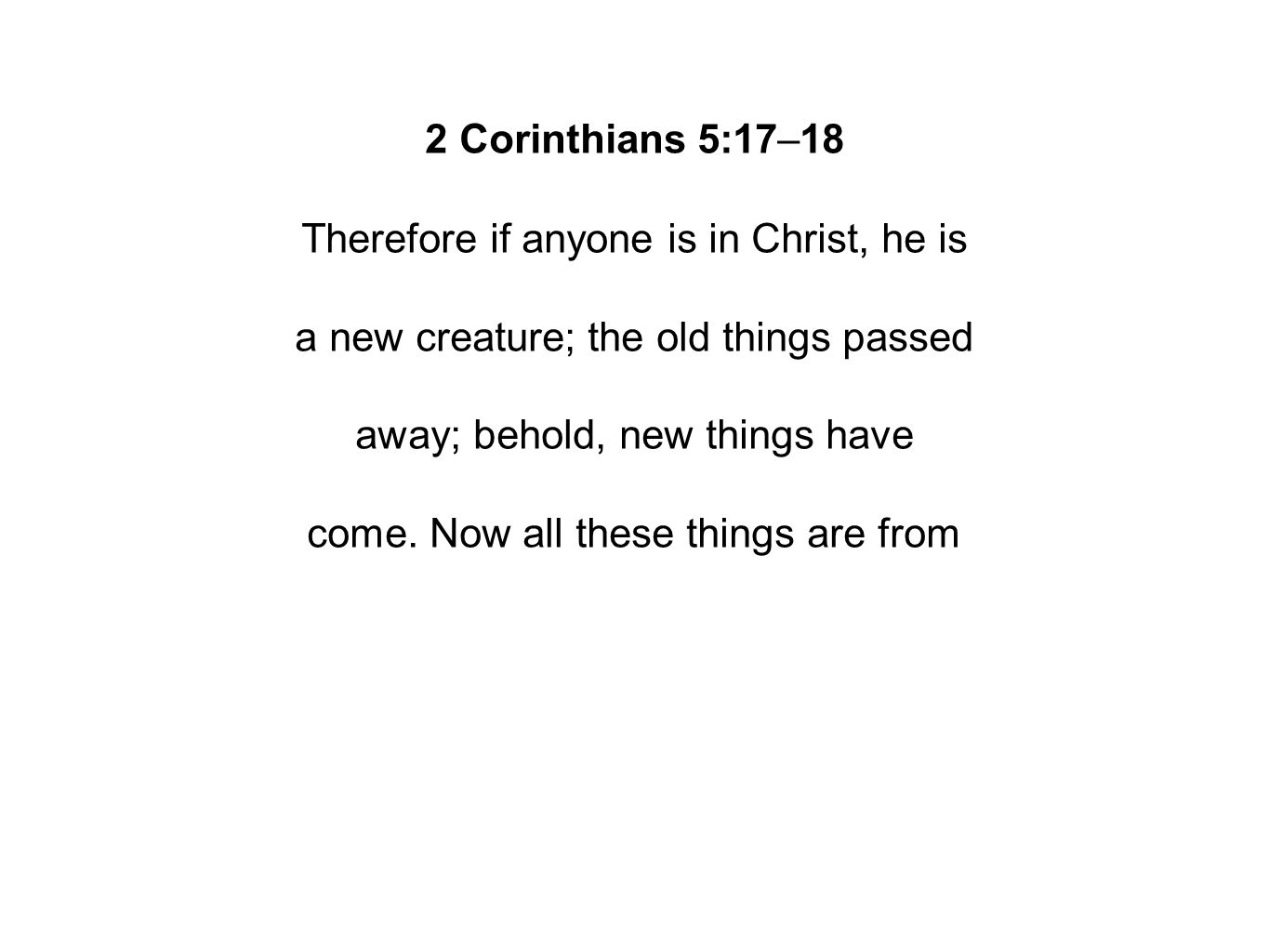 2 Corinthians 5:17–18 Therefore if anyone is in Christ, he is a new creature; the old things passed away; behold, new things have come.
