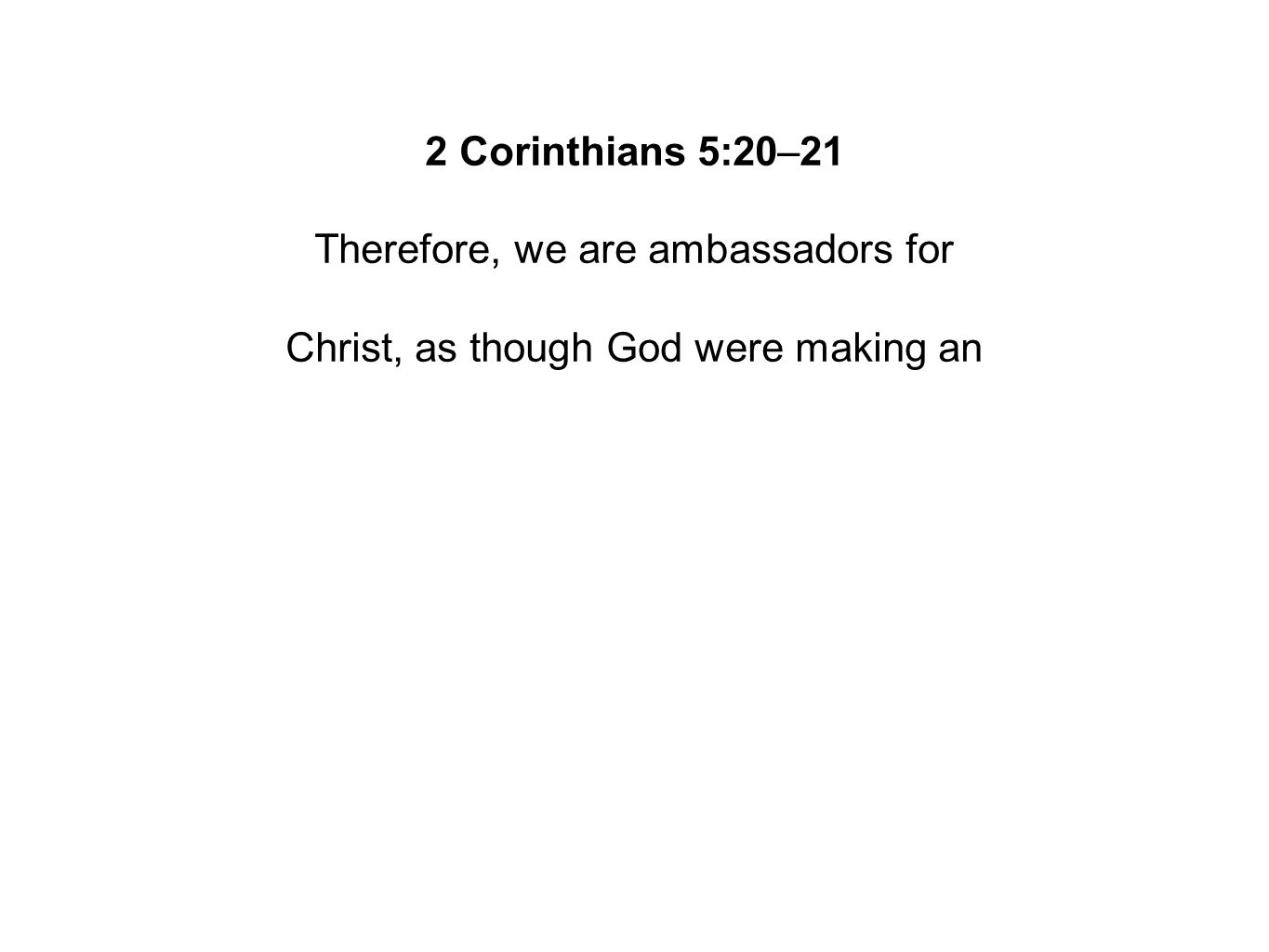 2 Corinthians 5:20–21 Therefore, we are ambassadors for Christ, as though God were making an