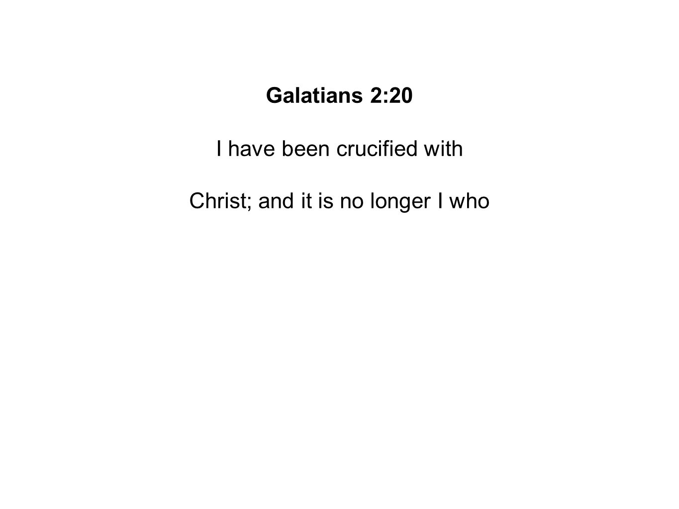 Galatians 2:20 I have been crucified with Christ; and it is no longer I who