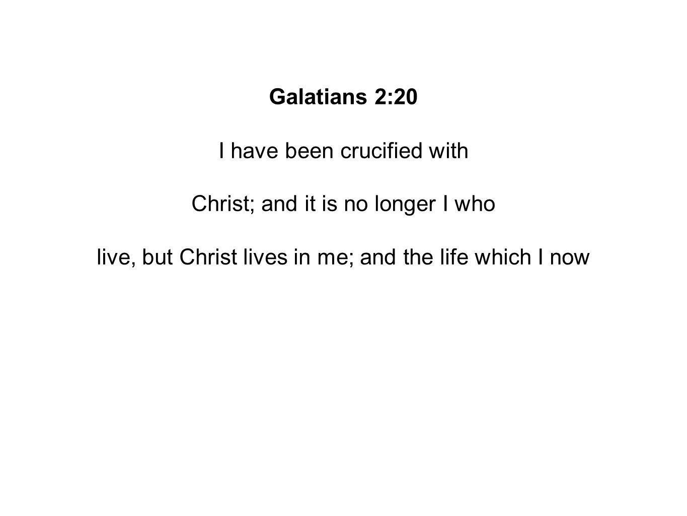 Galatians 2:20 I have been crucified with Christ; and it is no longer I who live, but Christ lives in me; and the life which I now