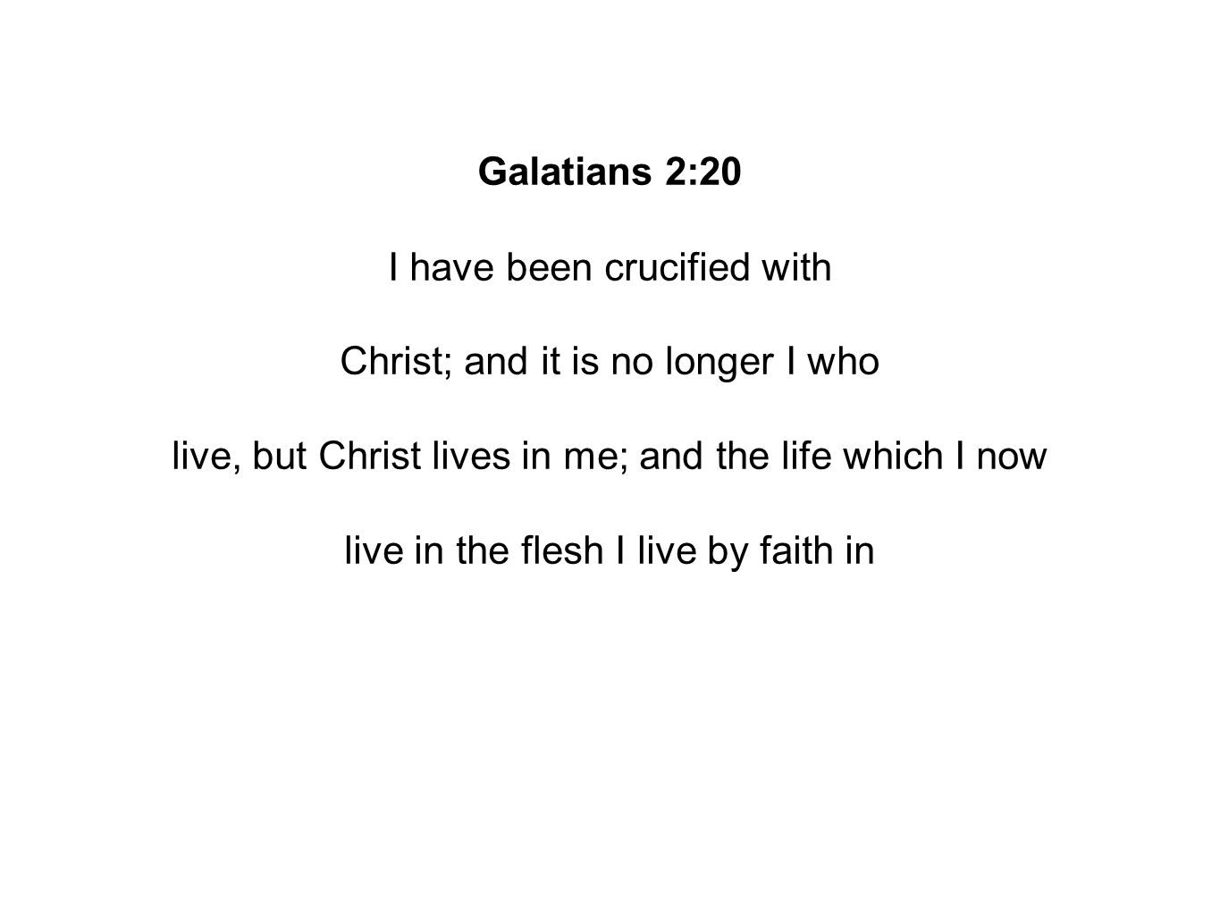Galatians 2:20 I have been crucified with Christ; and it is no longer I who live, but Christ lives in me; and the life which I now live in the flesh I live by faith in