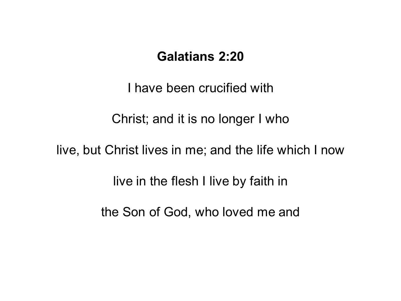 Galatians 2:20 I have been crucified with Christ; and it is no longer I who live, but Christ lives in me; and the life which I now live in the flesh I live by faith in the Son of God, who loved me and